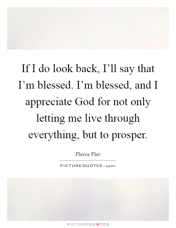 If I do look back, I'll say that I'm blessed. I'm blessed, and I appreciate God for not only letting me live through everything, but to prosper Picture Quote #1