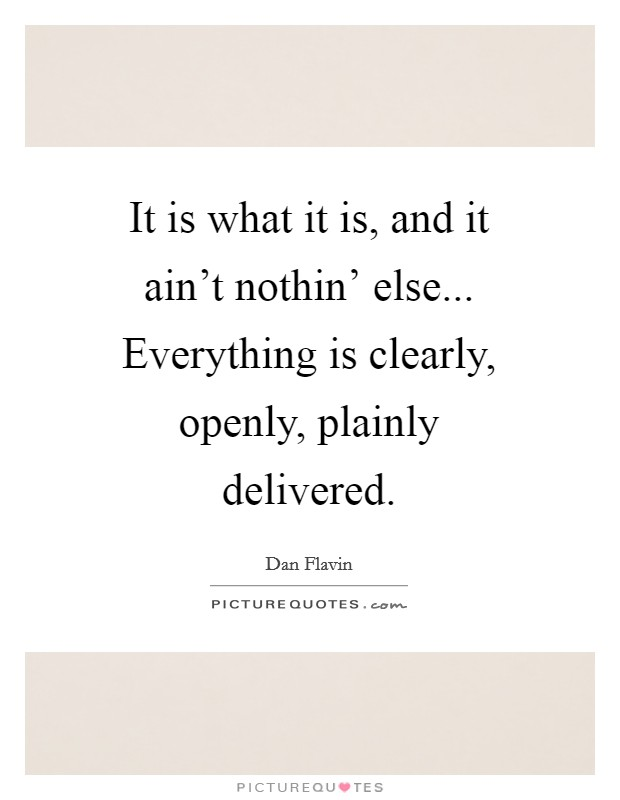 It is what it is, and it ain't nothin' else... Everything is clearly, openly, plainly delivered Picture Quote #1