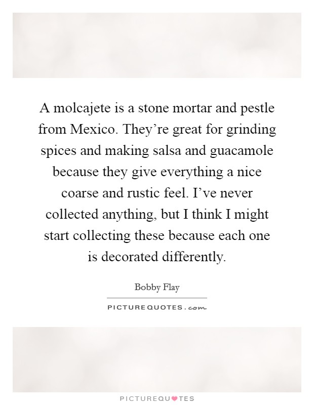 A molcajete is a stone mortar and pestle from Mexico. They're great for grinding spices and making salsa and guacamole because they give everything a nice coarse and rustic feel. I've never collected anything, but I think I might start collecting these because each one is decorated differently Picture Quote #1