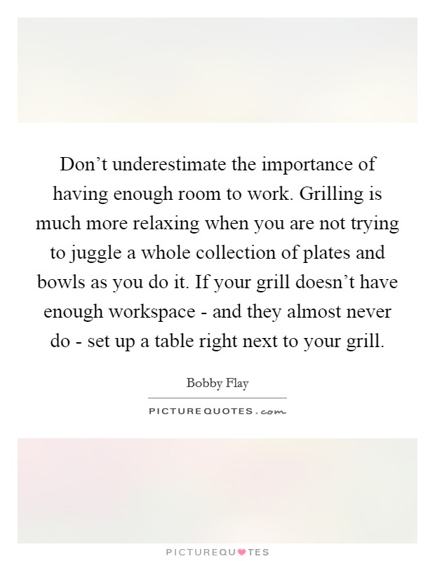 Don't underestimate the importance of having enough room to work. Grilling is much more relaxing when you are not trying to juggle a whole collection of plates and bowls as you do it. If your grill doesn't have enough workspace - and they almost never do - set up a table right next to your grill Picture Quote #1