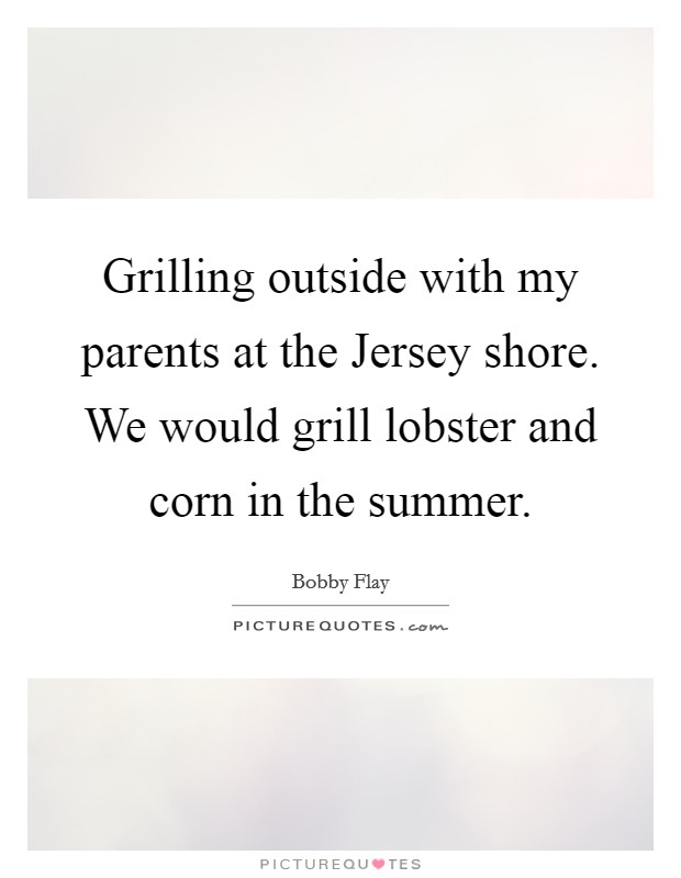 Grilling outside with my parents at the Jersey shore. We would grill lobster and corn in the summer Picture Quote #1