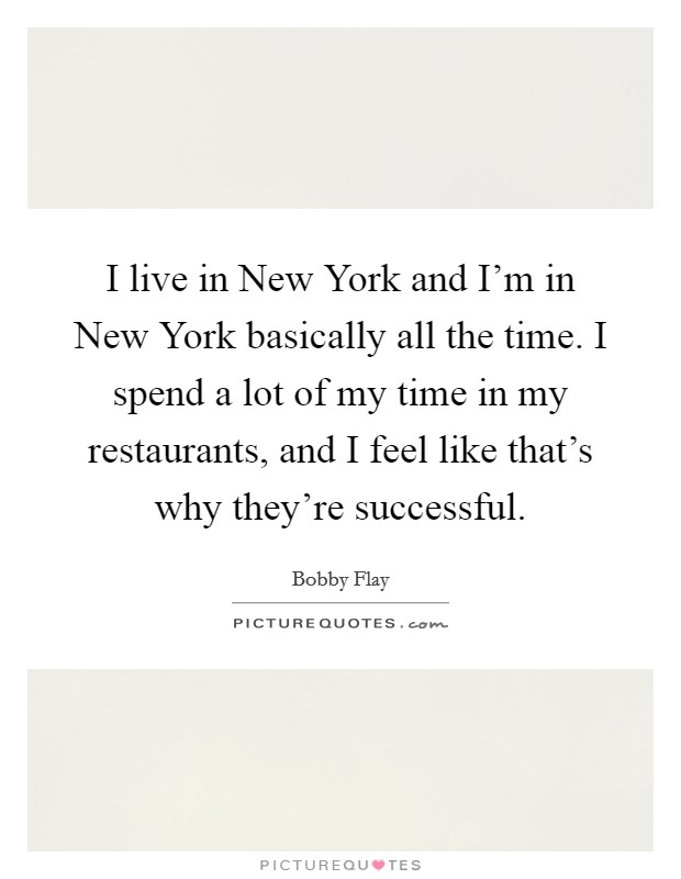 I live in New York and I'm in New York basically all the time. I spend a lot of my time in my restaurants, and I feel like that's why they're successful Picture Quote #1