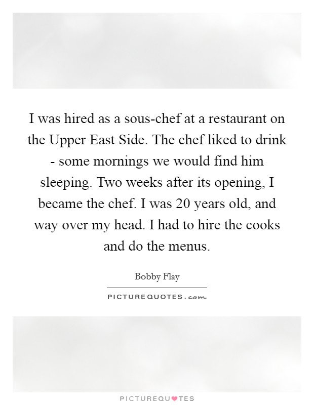 I was hired as a sous-chef at a restaurant on the Upper East Side. The chef liked to drink - some mornings we would find him sleeping. Two weeks after its opening, I became the chef. I was 20 years old, and way over my head. I had to hire the cooks and do the menus Picture Quote #1