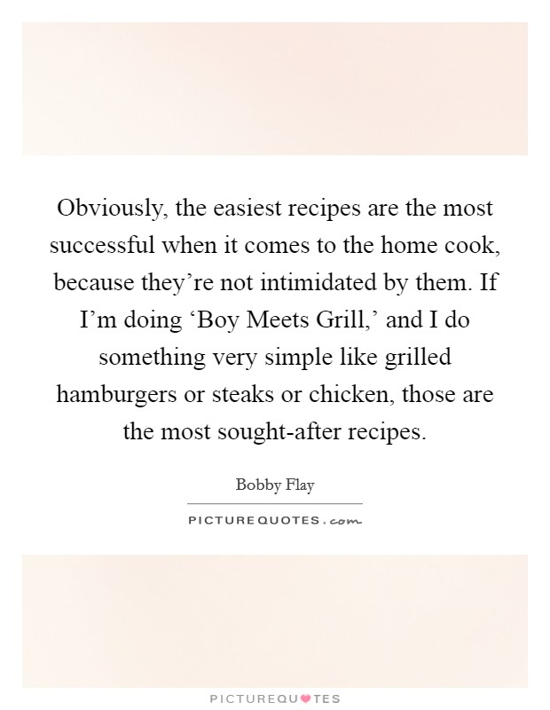 Obviously, the easiest recipes are the most successful when it comes to the home cook, because they're not intimidated by them. If I'm doing 'Boy Meets Grill,' and I do something very simple like grilled hamburgers or steaks or chicken, those are the most sought-after recipes Picture Quote #1