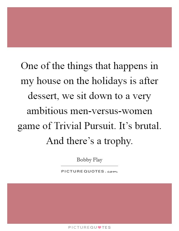 One of the things that happens in my house on the holidays is after dessert, we sit down to a very ambitious men-versus-women game of Trivial Pursuit. It's brutal. And there's a trophy Picture Quote #1