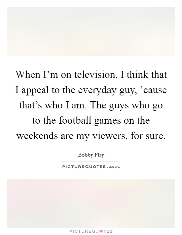 When I'm on television, I think that I appeal to the everyday guy, 'cause that's who I am. The guys who go to the football games on the weekends are my viewers, for sure Picture Quote #1