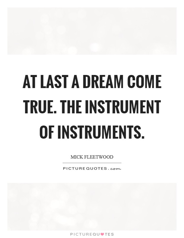 At last a dream come true. The Instrument of Instruments Picture Quote #1