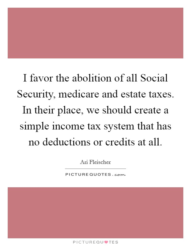 I favor the abolition of all Social Security, medicare and estate taxes. In their place, we should create a simple income tax system that has no deductions or credits at all Picture Quote #1