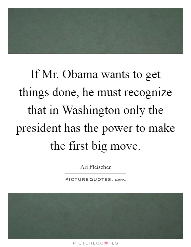 If Mr. Obama wants to get things done, he must recognize that in Washington only the president has the power to make the first big move Picture Quote #1