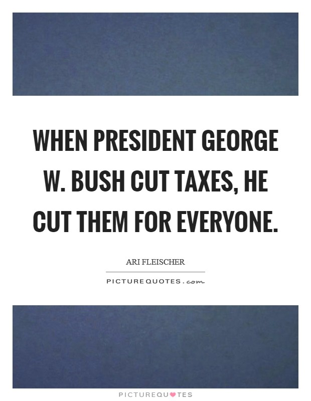 When President George W. Bush cut taxes, he cut them for everyone Picture Quote #1