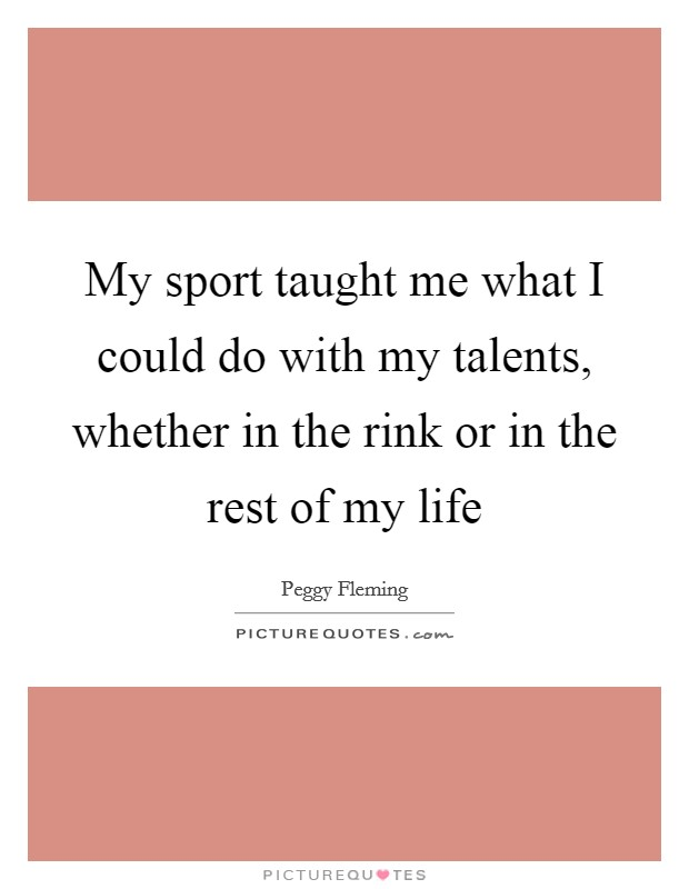 My sport taught me what I could do with my talents, whether in the rink or in the rest of my life Picture Quote #1