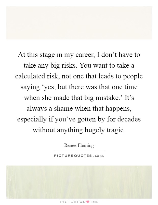 At this stage in my career, I don't have to take any big risks. You want to take a calculated risk, not one that leads to people saying 'yes, but there was that one time when she made that big mistake.' It's always a shame when that happens, especially if you've gotten by for decades without anything hugely tragic Picture Quote #1