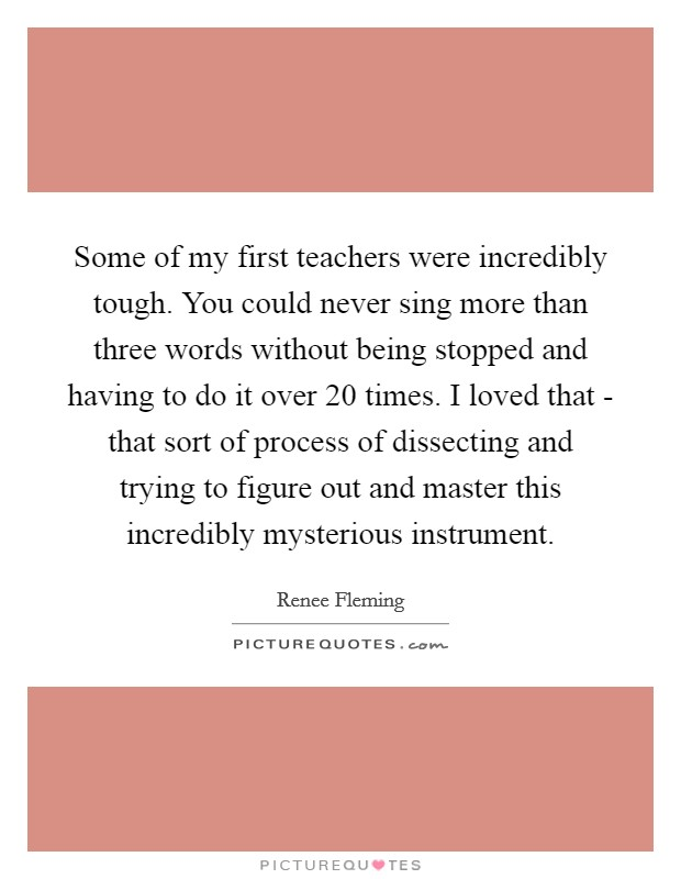Some of my first teachers were incredibly tough. You could never sing more than three words without being stopped and having to do it over 20 times. I loved that - that sort of process of dissecting and trying to figure out and master this incredibly mysterious instrument Picture Quote #1