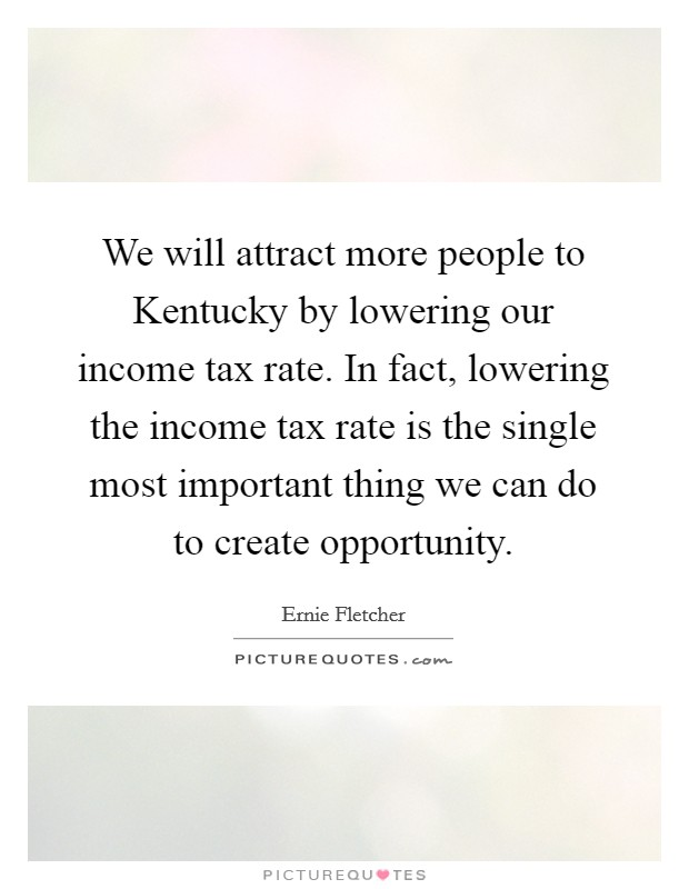 We will attract more people to Kentucky by lowering our income tax rate. In fact, lowering the income tax rate is the single most important thing we can do to create opportunity Picture Quote #1
