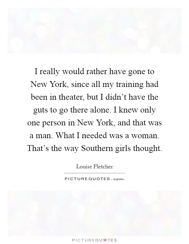 I really would rather have gone to New York, since all my training had been in theater, but I didn't have the guts to go there alone. I knew only one person in New York, and that was a man. What I needed was a woman. That's the way Southern girls thought Picture Quote #1
