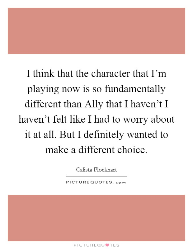 I think that the character that I'm playing now is so fundamentally different than Ally that I haven't I haven't felt like I had to worry about it at all. But I definitely wanted to make a different choice Picture Quote #1