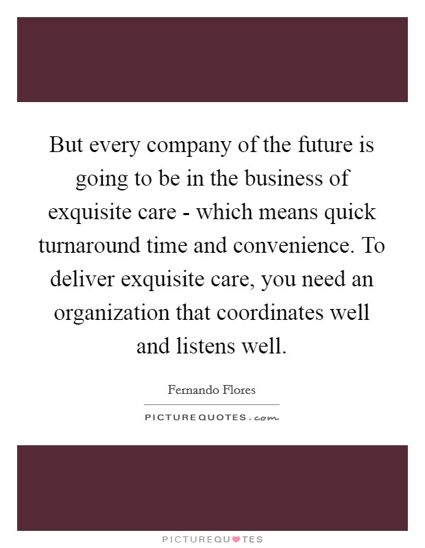 But every company of the future is going to be in the business of exquisite care - which means quick turnaround time and convenience. To deliver exquisite care, you need an organization that coordinates well and listens well Picture Quote #1