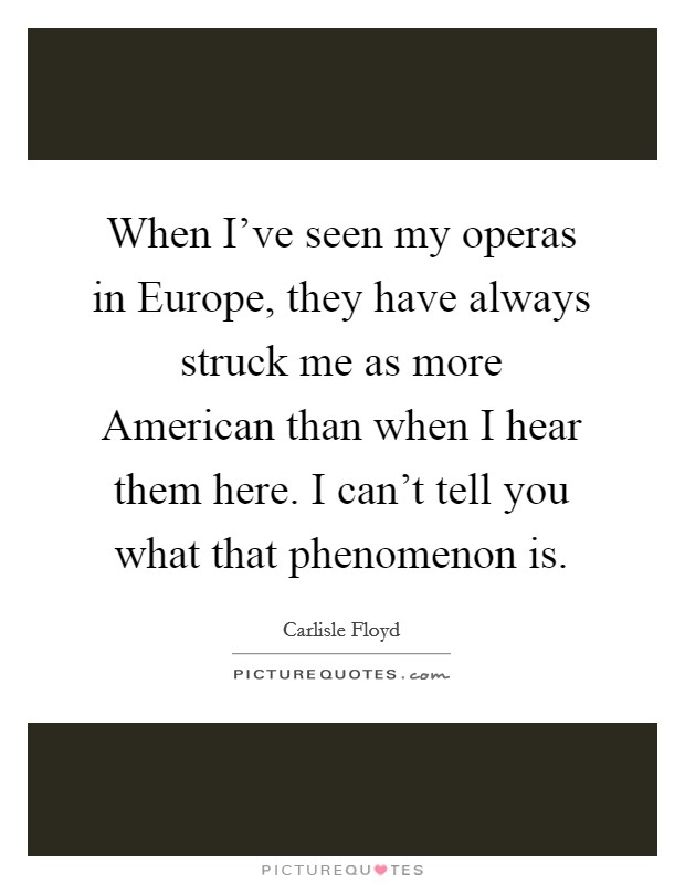 When I've seen my operas in Europe, they have always struck me as more American than when I hear them here. I can't tell you what that phenomenon is Picture Quote #1