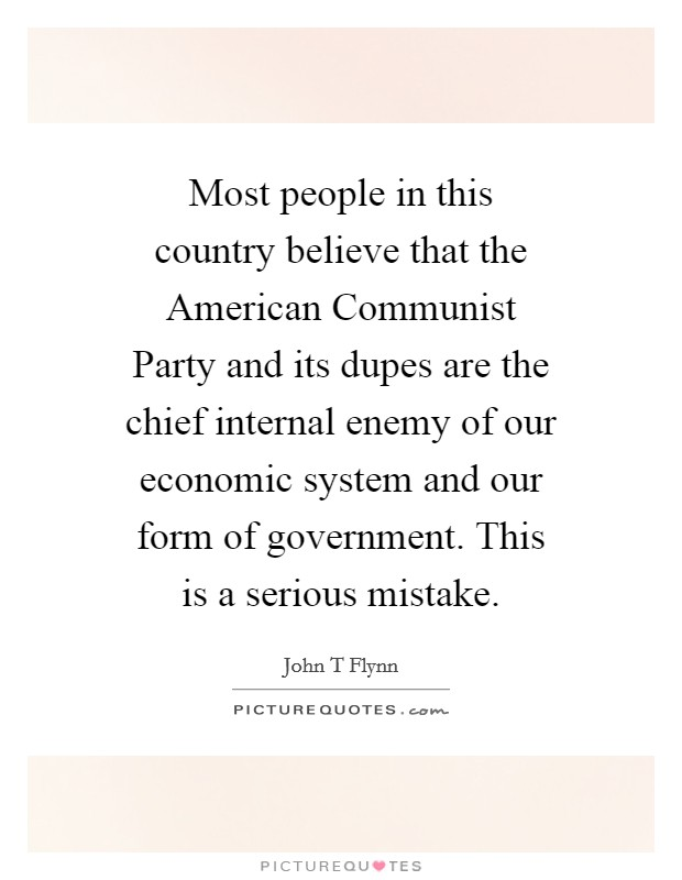 Most people in this country believe that the American Communist Party and its dupes are the chief internal enemy of our economic system and our form of government. This is a serious mistake Picture Quote #1