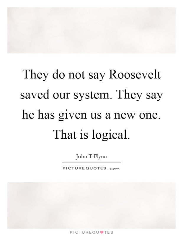They do not say Roosevelt saved our system. They say he has given us a new one. That is logical Picture Quote #1