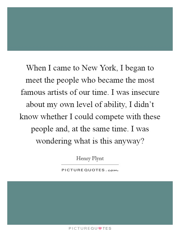 When I came to New York, I began to meet the people who became the most famous artists of our time. I was insecure about my own level of ability, I didn't know whether I could compete with these people and, at the same time. I was wondering what is this anyway? Picture Quote #1