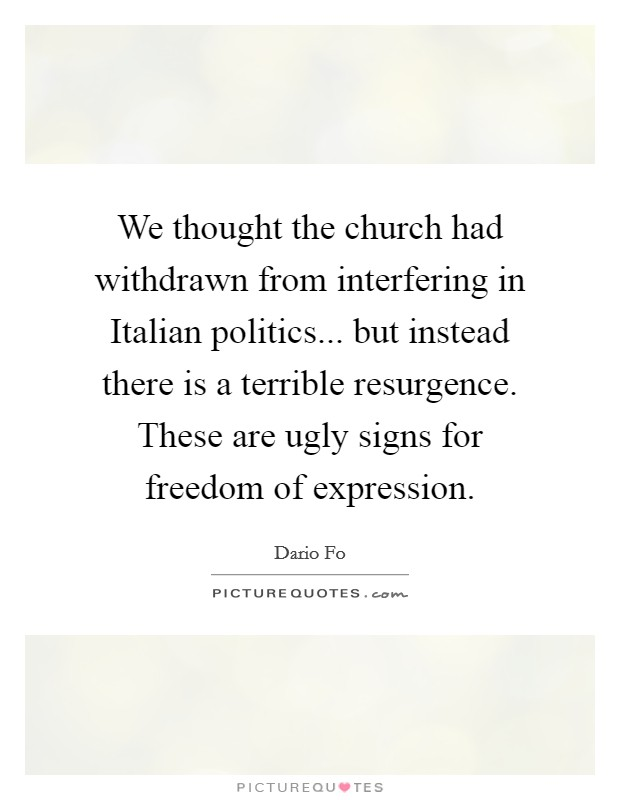 We thought the church had withdrawn from interfering in Italian politics... but instead there is a terrible resurgence. These are ugly signs for freedom of expression Picture Quote #1