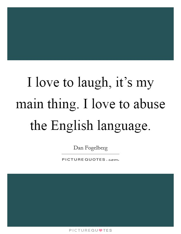 I love to laugh, it's my main thing. I love to abuse the English language Picture Quote #1
