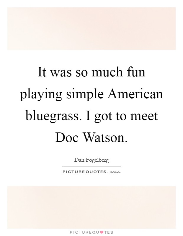 It was so much fun playing simple American bluegrass. I got to meet Doc Watson Picture Quote #1