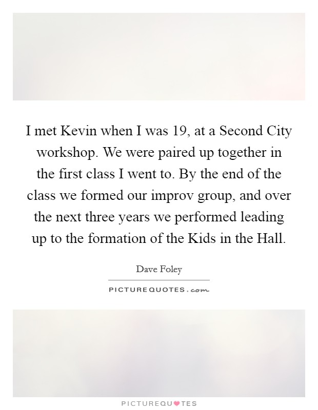 I met Kevin when I was 19, at a Second City workshop. We were paired up together in the first class I went to. By the end of the class we formed our improv group, and over the next three years we performed leading up to the formation of the Kids in the Hall Picture Quote #1