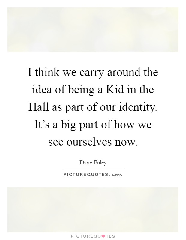 I think we carry around the idea of being a Kid in the Hall as part of our identity. It's a big part of how we see ourselves now Picture Quote #1