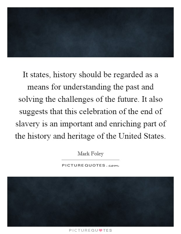 It states, history should be regarded as a means for understanding the past and solving the challenges of the future. It also suggests that this celebration of the end of slavery is an important and enriching part of the history and heritage of the United States Picture Quote #1