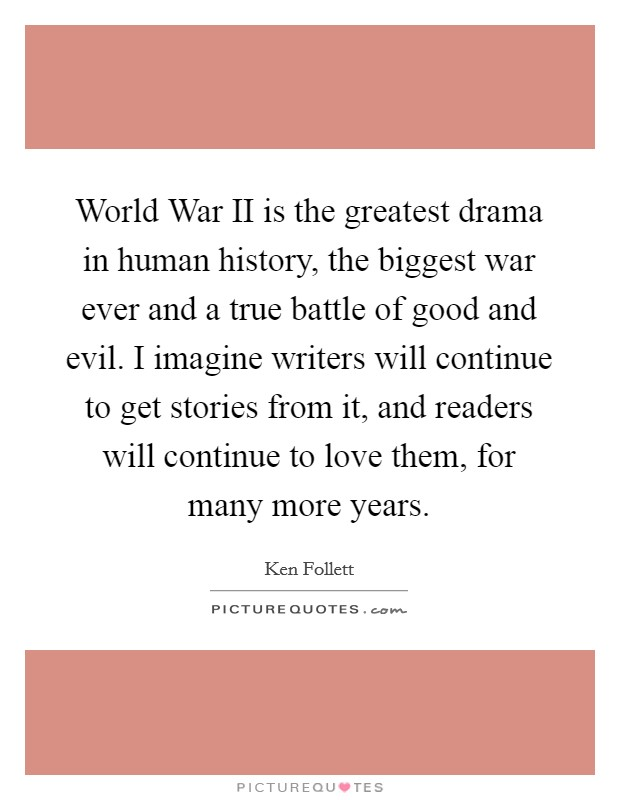 World War II is the greatest drama in human history, the biggest war ever and a true battle of good and evil. I imagine writers will continue to get stories from it, and readers will continue to love them, for many more years Picture Quote #1