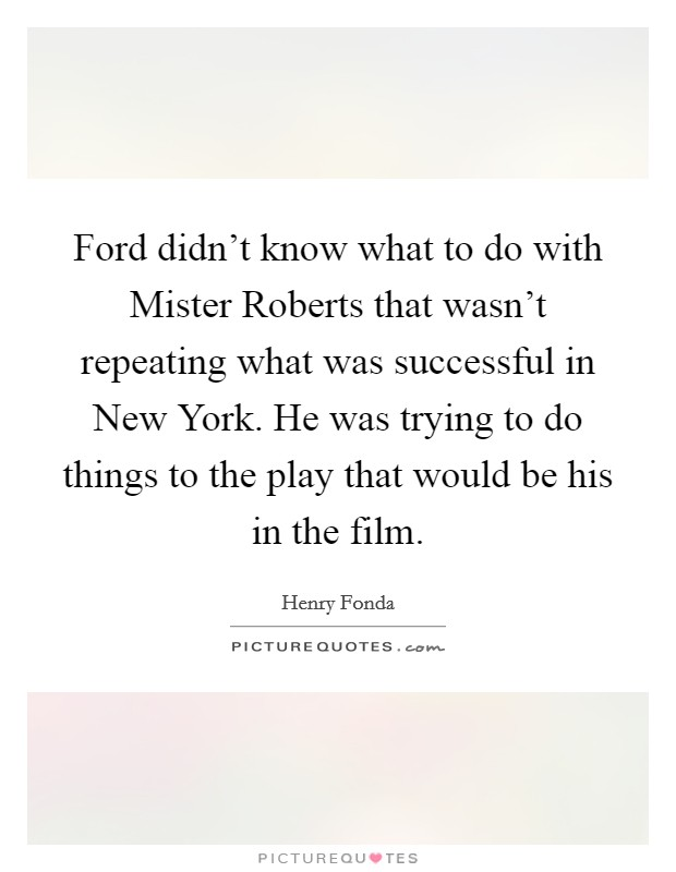 Ford didn't know what to do with Mister Roberts that wasn't repeating what was successful in New York. He was trying to do things to the play that would be his in the film Picture Quote #1