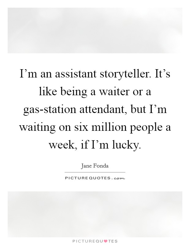 I'm an assistant storyteller. It's like being a waiter or a gas-station attendant, but I'm waiting on six million people a week, if I'm lucky Picture Quote #1