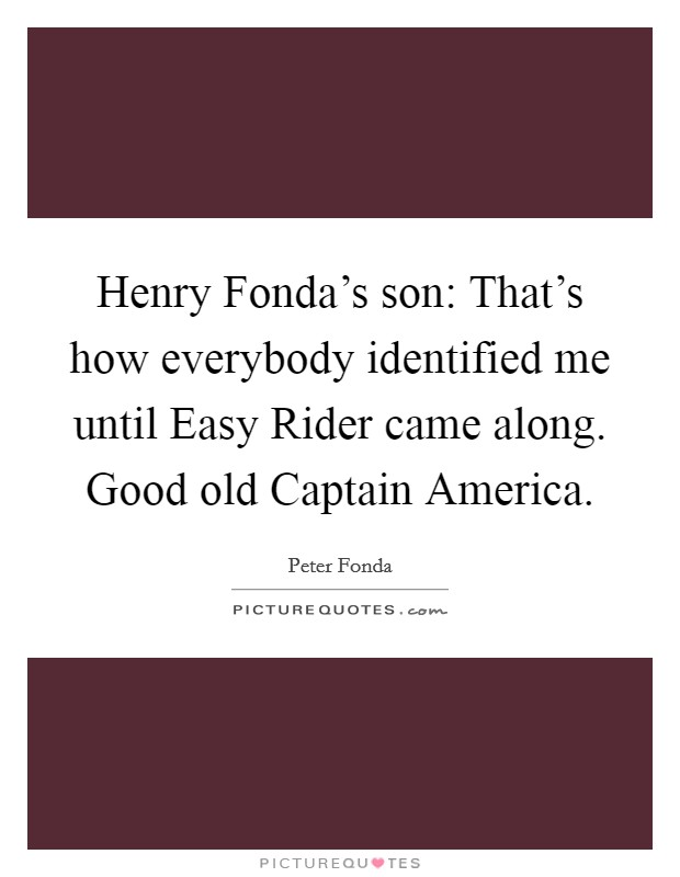 Henry Fonda's son: That's how everybody identified me until Easy Rider came along. Good old Captain America Picture Quote #1
