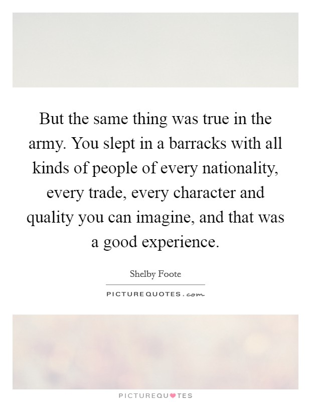 But the same thing was true in the army. You slept in a barracks with all kinds of people of every nationality, every trade, every character and quality you can imagine, and that was a good experience Picture Quote #1