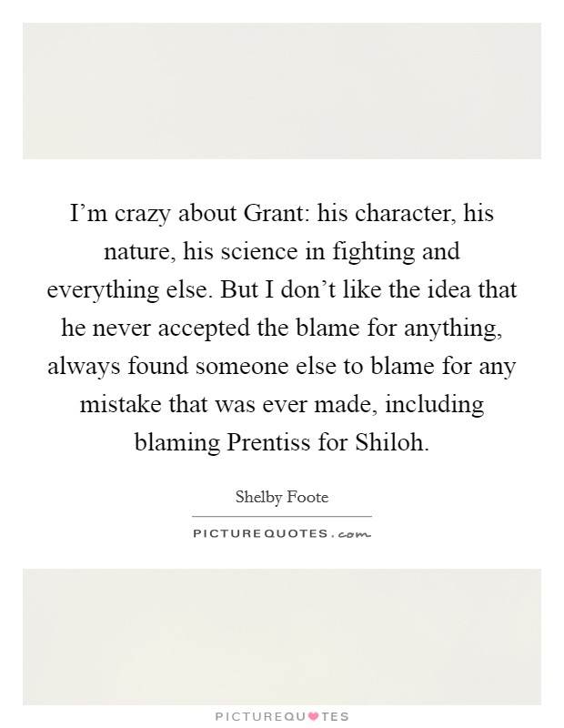 I'm crazy about Grant: his character, his nature, his science in fighting and everything else. But I don't like the idea that he never accepted the blame for anything, always found someone else to blame for any mistake that was ever made, including blaming Prentiss for Shiloh Picture Quote #1