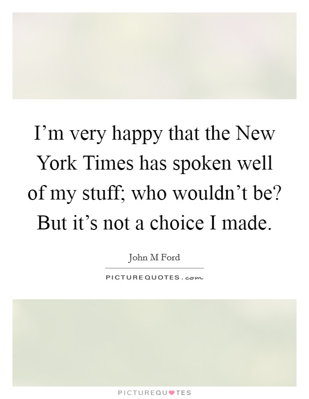 I'm very happy that the New York Times has spoken well of my stuff; who wouldn't be? But it's not a choice I made Picture Quote #1