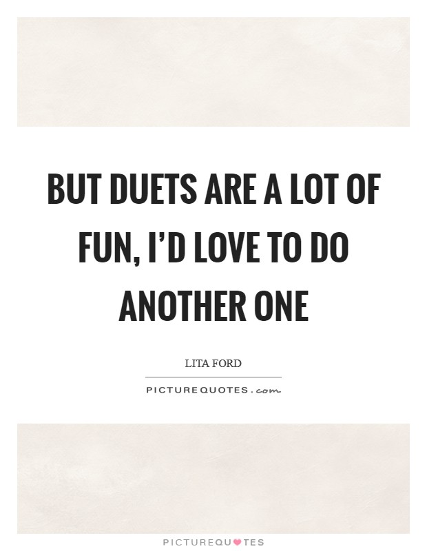 But duets are a lot of fun, I'd love to do another one Picture Quote #1