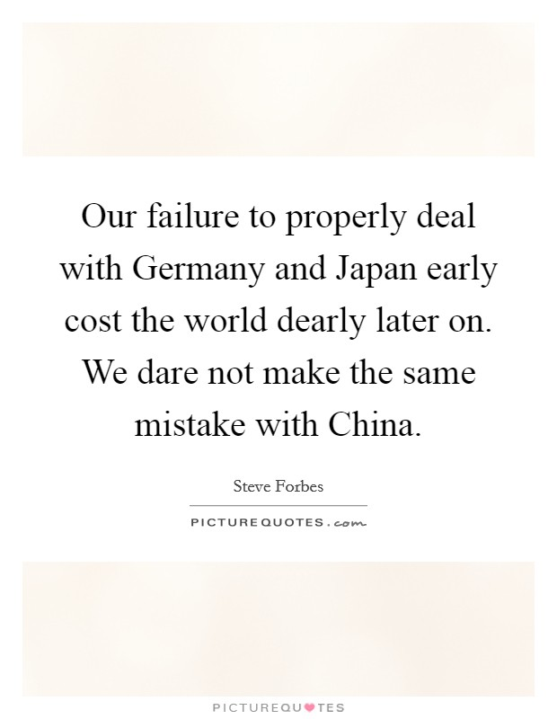 Our failure to properly deal with Germany and Japan early cost the world dearly later on. We dare not make the same mistake with China Picture Quote #1