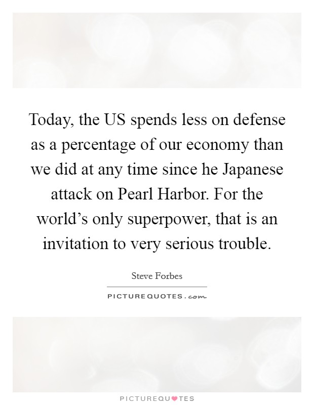 Today, the US spends less on defense as a percentage of our economy than we did at any time since he Japanese attack on Pearl Harbor. For the world's only superpower, that is an invitation to very serious trouble Picture Quote #1