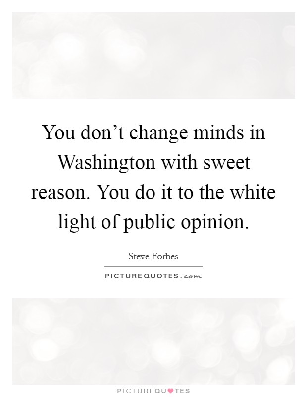 You don't change minds in Washington with sweet reason. You do it to the white light of public opinion Picture Quote #1