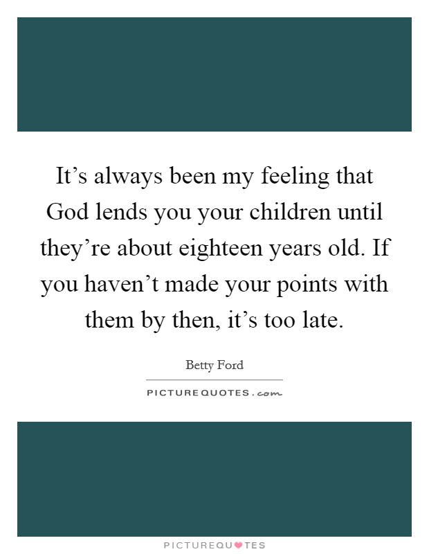 It's always been my feeling that God lends you your children until they're about eighteen years old. If you haven't made your points with them by then, it's too late Picture Quote #1