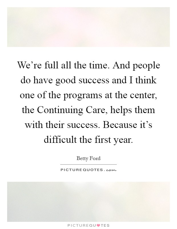 We're full all the time. And people do have good success and I think one of the programs at the center, the Continuing Care, helps them with their success. Because it's difficult the first year Picture Quote #1