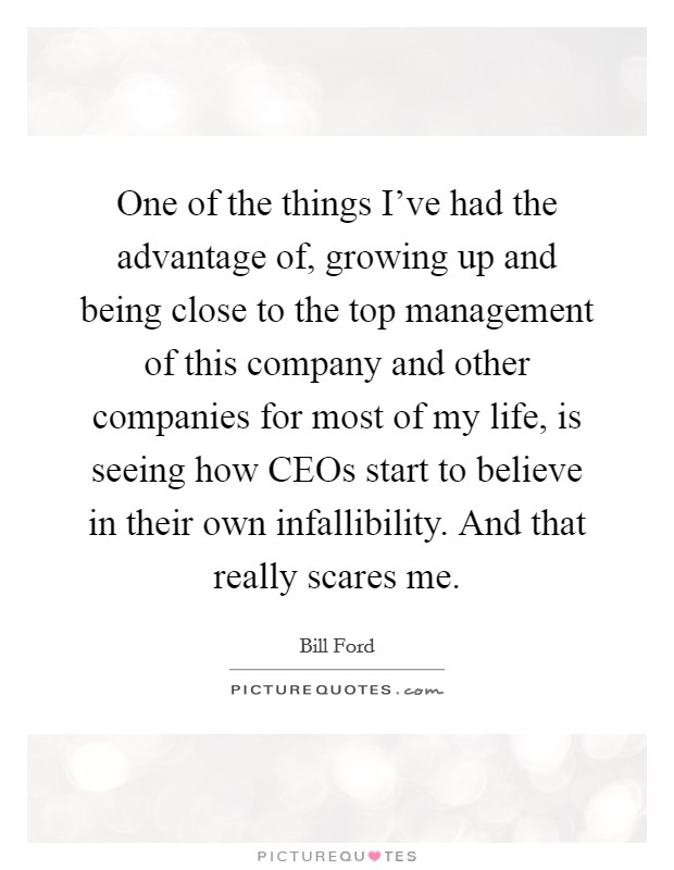 One of the things I've had the advantage of, growing up and being close to the top management of this company and other companies for most of my life, is seeing how CEOs start to believe in their own infallibility. And that really scares me Picture Quote #1