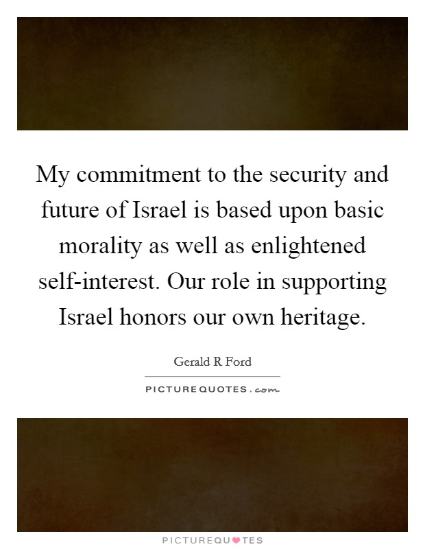 My commitment to the security and future of Israel is based upon basic morality as well as enlightened self-interest. Our role in supporting Israel honors our own heritage Picture Quote #1