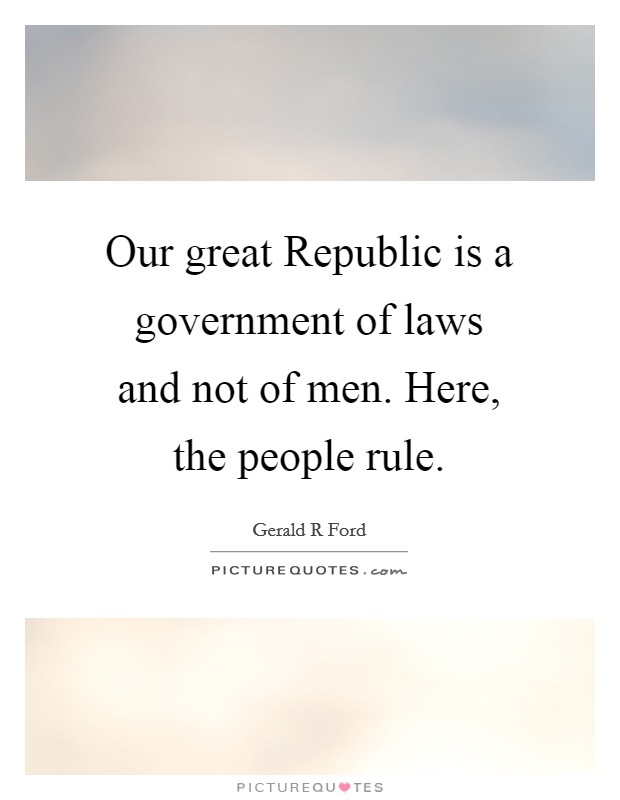 Our great Republic is a government of laws and not of men. Here, the people rule Picture Quote #1