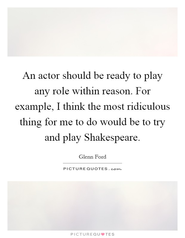 An actor should be ready to play any role within reason. For example, I think the most ridiculous thing for me to do would be to try and play Shakespeare Picture Quote #1