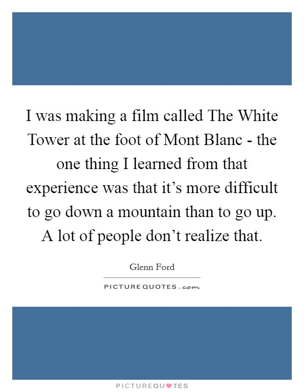 I was making a film called The White Tower at the foot of Mont Blanc - the one thing I learned from that experience was that it's more difficult to go down a mountain than to go up. A lot of people don't realize that Picture Quote #1