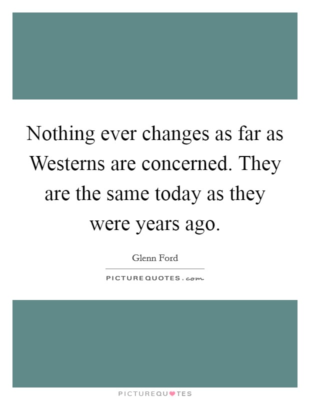 Nothing ever changes as far as Westerns are concerned. They are the same today as they were years ago Picture Quote #1